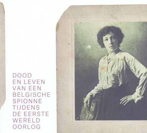 Gabriëlle Petit. Dood en leven van een Belgische spionne tijdens de WO I
